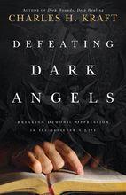 Defeating Dark Angels: Breaking Demonic Oppression in the Believer's Life