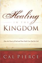 Healing in the Kingdom: How the Power of God and Your Faith Can Heal the Sick