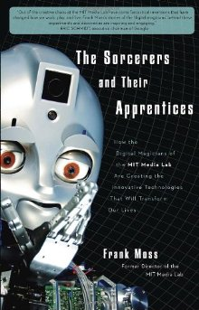 The Sorcerers and Their Apprentices: How the Digital Magicians of the MIT Media Lab Are Creating the Innovative Technologies That Will Transform Our Lives *Scratch & Dent*
