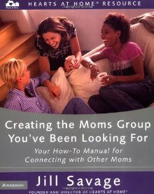 Creating the Moms Group You've Been Looking For: Your How-To Manual for Connecting with Other Moms (Hearts at Home Workshop Series)
