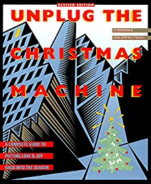Unplug the Christmas Machine: A Complete Guide to Putting Love and Joy Back into the Season