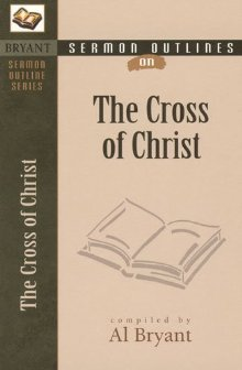 Cross of Christ, The (Bryant Sermon Outline Series) by Al Bryant