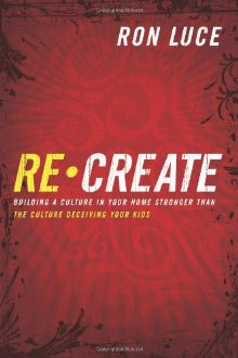 ReCreate: Building A Culture In Your Home Stronger Than The Culture Deceiving Your Kids