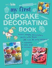 My First Cupcake Decorating Book: Learn simple decorating skills with these 35 cute & easy recipes: cupcakes, cake pops, cookies