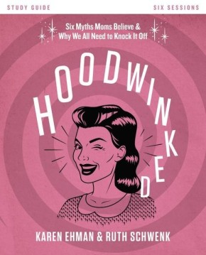 Hoodwinked Study Guide: Ten Myths Moms Believe and   Why We All Need to Knock It Off