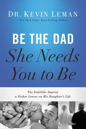 Be the Dad She Needs You to Be: The Indelible Imprint a Father Leaves on His Daughter's Life