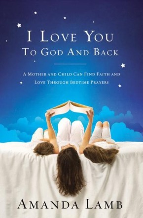 I Love You to God and Back: A Mother and Child Can Find Faith and Love Through Bedtime Prayers