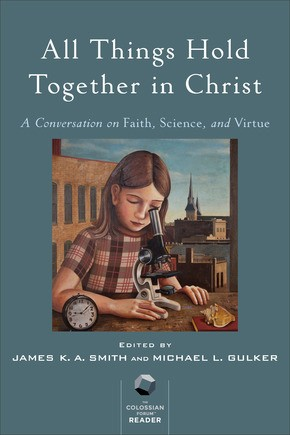 All Things Hold Together in Christ: A Conversation on Faith, Science, and Virtue