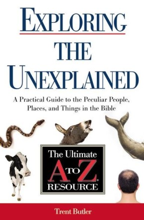 Exploring the Unexplained: A Practical Guide to the Peculiar People, Places, and Things in the Bible (Ultimate A to Z Resource)