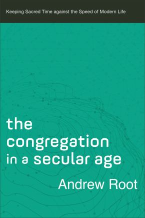 The Congregation in a Secular Age (Ministry in a Secular Age Book #3): Keeping Sacred Time against the Speed of Modern Life