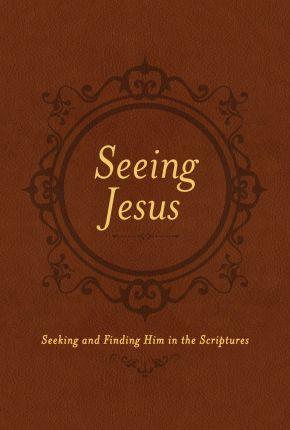 Seeing Jesus: Seeking and Finding Him in the Scriptures