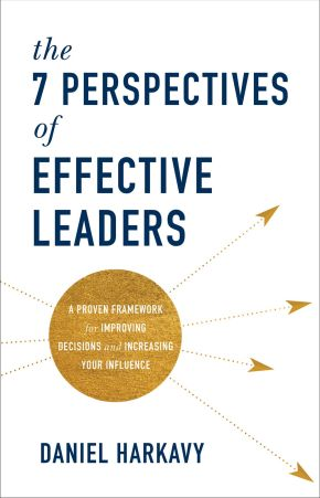 The 7 Perspectives of Effective Leaders: A Proven Framework for Improving Decisions and Increasing Your Influence