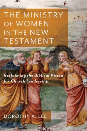 The Ministry of Women in the New Testament: Reclaiming the Biblical Vision for Church Leadership