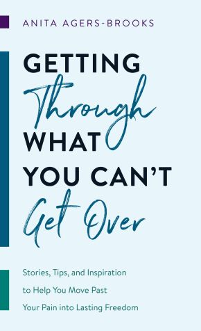 Getting through What You Can't Get Over: Stories, Tips, and Inspiration to Help You Move Past Your Pain into Lasting Freedom
