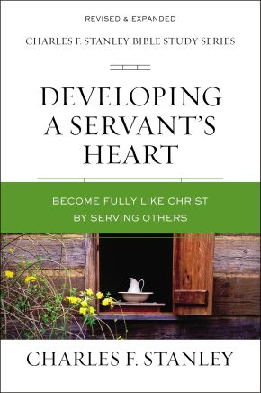 Developing a Servant's Heart: Become Fully Like Christ by Serving Others