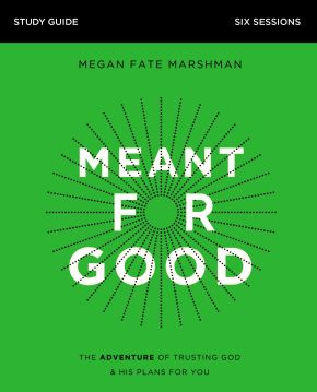 Meant for Good Study Guide: The Adventure of Trusting God and His Plans for You