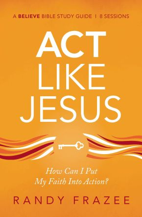 Act Like Jesus Study Guide: How Can I Put My Faith into Action?