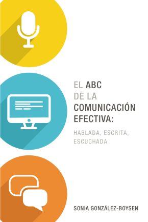 El ABC de la comunicacion efectiva: hablada, escrita y escuchada (Spanish Edition)