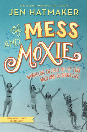 Of Mess and Moxie: Wrangling Delight Out of This Wild and Glorious Life *Scratch & Dent*