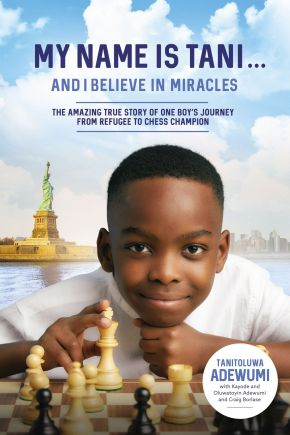 My Name Is Tani . . . and I Believe in Miracles: The Amazing True Story of One Boy's Journey from Refugee to Chess Champion