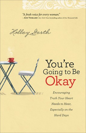 You're Going to Be Okay: Encouraging Truth Your Heart Needs to Hear, Especially on the Hard Days