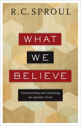 What We Believe: Understanding and Confessing the Apostles' Creed