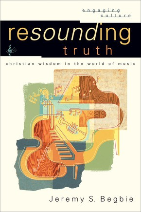 Resounding Truth: Christian Wisdom in the World of Music (Engaging Culture)