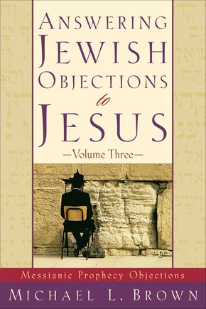 Answering Jewish Objections to Jesus: Messianic Prophecy Objections, Vol. 3