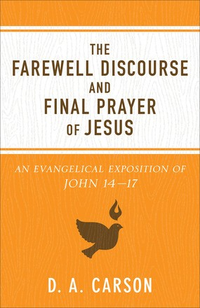 The Farewell Discourse and Final Prayer of Jesus: An Evangelical Exposition of John 14-17