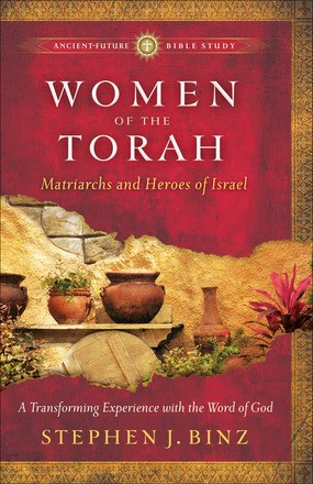 Women of the Torah: Matriarchs and Heroes of Israel (AncientFuture Bible Study: Experience Scripture through Lectio Divina)