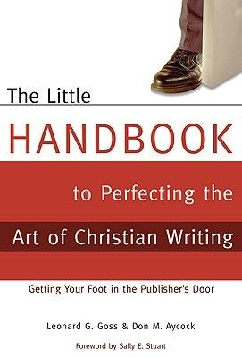 The Little Handbook to Perfecting the Art of Christian Writing: Getting Your Foot in the Publisher's Door