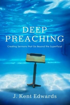 Deep Preaching: Creating Sermons that Go Beyond the Superficial