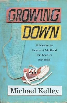 Growing Down: Unlearning the Patterns of Adulthood that Keep Us from Jesus