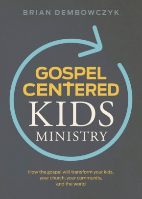 Gospel-Centered Kids Ministry: How the gospel will transform your kids, your church, your community, and the world