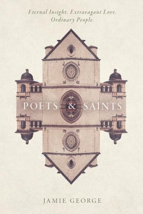 Poets and Saints: Eternal Insight. Extravagant Love. Ordinary People.
