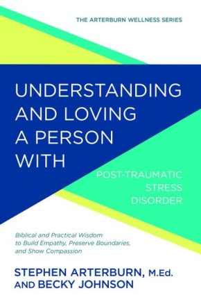 Understanding and Loving a Person with Post-traumatic Stress Disorder (The Arterburn Wellness Series)
