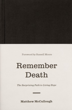 Remember Death: The Surprising Path to Living Hope (The Gospel Coalition)