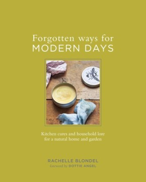 Forgotten Ways for Modern Days: Kitchen Cures and Household Lore for a Natural Home and Garden *Scratch & Dent*
