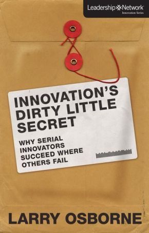 Innovation's Dirty Little Secret: Why Serial Innovators Succeed Where Others Fail (Leadership Network Innovation Series)
