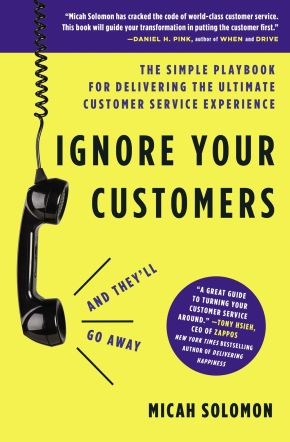 Ignore Your Customers (and They'll Go Away): The Simple Playbook for Delivering the Ultimate Customer Service Experience