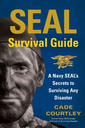 SEAL Survival Guide: A Navy SEAL's Secrets to Surviving Any Disaster