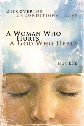 A Woman Who Hurts, A God Who Heals (Repackaged): Discovering Unconditional Love