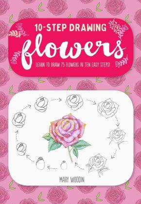 Ten-Step Drawing: Flowers: Learn to Draw 75 Flowers in Ten Easy Steps!