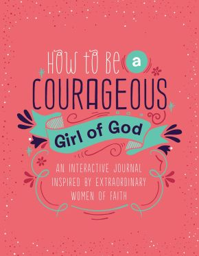 How to Be a Courageous Girl of God: An Interactive Journal Inspired by Extraordinary Women of Faith (Courageous Girls)