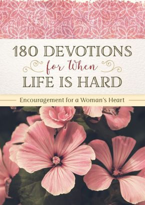 180 Devotions for When Life Is Hard: Encouragement for a Woman's Heart