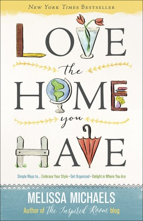 Love the Home You Have: Simple Ways to *Embrace Your Style *Get Organized *Delight in Where You Are