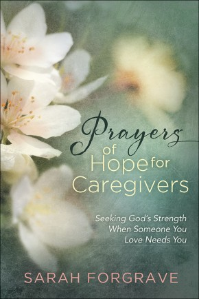 Prayers of Hope for Caregivers: Seeking God's Strength When Someone You Love Needs You