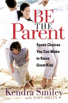 Be The Parent by Kendra Smiley: Seven Choices You Can Make to Raise Great Kids