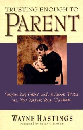 Trusting Enough to Parent: Replacing Fear With Activetrust As You Raise Your Children