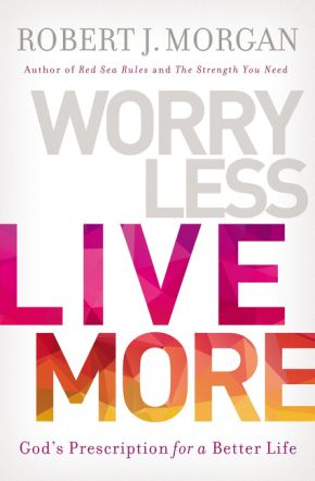 Worry Less, Live More: God's Prescription For A Better Life